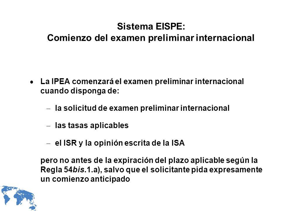 Sistema EISPE: Comienzo del examen preliminar internacional La IPEA comenzará el examen preliminar internacional cuando disponga de: la solicitud de examen preliminar internacional las tasas aplicables el ISR y la opinión escrita de la ISA pero no antes de la expiración del plazo aplicable según la Regla 54bis.1.a), salvo que el solicitante pida expresamente un comienzo anticipado
