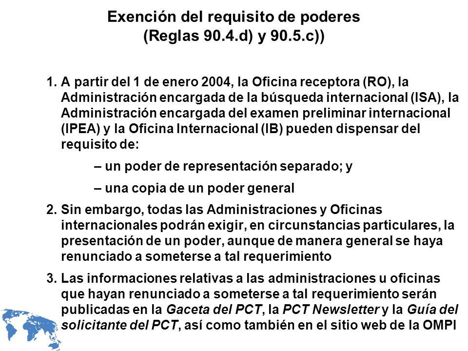 Exención del requisito de poderes (Reglas 90.4.d) y 90.5.c)) 1.A partir del 1 de enero 2004, la Oficina receptora (RO), la Administración encargada de la búsqueda internacional (ISA), la Administración encargada del examen preliminar internacional (IPEA) y la Oficina Internacional (IB) pueden dispensar del requisito de: – un poder de representación separado; y – una copia de un poder general 2.Sin embargo, todas las Administraciones y Oficinas internacionales podrán exigir, en circunstancias particulares, la presentación de un poder, aunque de manera general se haya renunciado a someterse a tal requerimiento 3.Las informaciones relativas a las administraciones u oficinas que hayan renunciado a someterse a tal requerimiento serán publicadas en la Gaceta del PCT, la PCT Newsletter y la Guía del solicitante del PCT, así como también en el sitio web de la OMPI