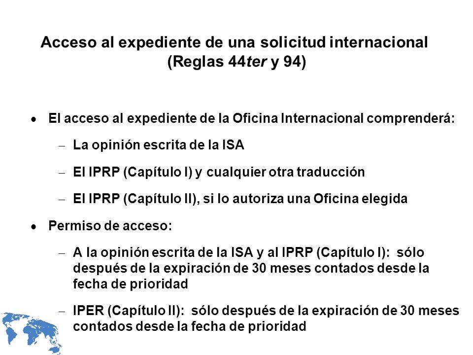 Acceso al expediente de una solicitud internacional (Reglas 44ter y 94) El acceso al expediente de la Oficina Internacional comprenderá: La opinión escrita de la ISA El IPRP (Capítulo I) y cualquier otra traducción El IPRP (Capítulo II), si lo autoriza una Oficina elegida Permiso de acceso: A la opinión escrita de la ISA y al IPRP (Capítulo I): sólo después de la expiración de 30 meses contados desde la fecha de prioridad IPER (Capítulo II): sólo después de la expiración de 30 meses contados desde la fecha de prioridad