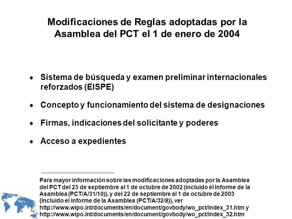 Modificaciones de Reglas adoptadas por la Asamblea del PCT el 1 de enero de 2004 Sistema de búsqueda y examen preliminar internacionales reforzados (EISPE) Concepto y funcionamiento del sistema de designaciones Firmas, indicaciones del solicitante y poderes Acceso a expedientes Para mayor información sobre las modificaciones adoptadas por la Asamblea del PCT del 23 de septiembre al 1 de octubre de 2002 (incluido el informe de la Asamblea (PCT/A/31/10)), y del 22 de septiembre al 1 de octubre de 2003 (incluido el informe de la Asamblea (PCT/A/32/8)), ver http://www.wipo.int/documents/en/document/govbody/wo_pct/index_31.htm y http://www.wipo.int/documents/en/document/govbody/wo_pct/index_32.htm