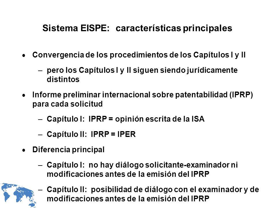 Sistema EISPE: características principales Convergencia de los procedimientos de los Capítulos I y II –pero los Capítulos I y II siguen siendo jurídicamente distintos Informe preliminar internacional sobre patentabilidad (IPRP) para cada solicitud –Capítulo I: IPRP = opinión escrita de la ISA –Capítulo II: IPRP = IPER Diferencia principal –Capítulo I: no hay diálogo solicitante-examinador ni modificaciones antes de la emisión del IPRP –Capítulo II: posibilidad de diálogo con el examinador y de modificaciones antes de la emisión del IPRP