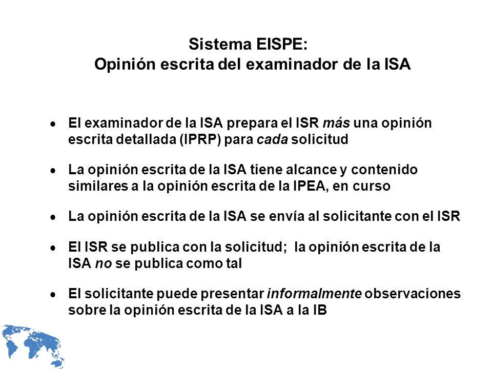 Sistema EISPE: Opinión escrita del examinador de la ISA El examinador de la ISA prepara el ISR más una opinión escrita detallada (IPRP) para cada solicitud La opinión escrita de la ISA tiene alcance y contenido similares a la opinión escrita de la IPEA, en curso La opinión escrita de la ISA se envía al solicitante con el ISR El ISR se publica con la solicitud; la opinión escrita de la ISA no se publica como tal El solicitante puede presentar informalmente observaciones sobre la opinión escrita de la ISA a la IB