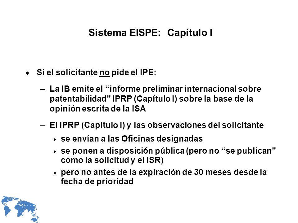 Sistema EISPE: Capítulo II Si el solicitante pide el IPE: –la opinión escrita de la ISA es la opinión escrita de la IPEA (excepción: que la IPEA decida no aceptar opiniones escritas de ciertas ISAs) –según la Regla 66.4bis, toda modificación del Artículo 34 y argumentos se deben presentar con la solicitud de IPE, y en el plazo aplicable según la Regla 54bis.1.a) –las observaciones del solicitante sobre la opinión escrita de la ISA no se envían a la IPEA (sólo modificaciones o argumentos del Artículo 34) –procedimiento de IPE normal –la IPEA emite el IPRP (Capítulo II) (= IPER en curso) –el IPRP (Capítulo II) se remite a las Oficinas elegidas y se pone a disposición pública por la IB a beneficio de toda Oficina elegida que lo solicite, pero no antes de la expiración de 30 meses desde la fecha de prioridad