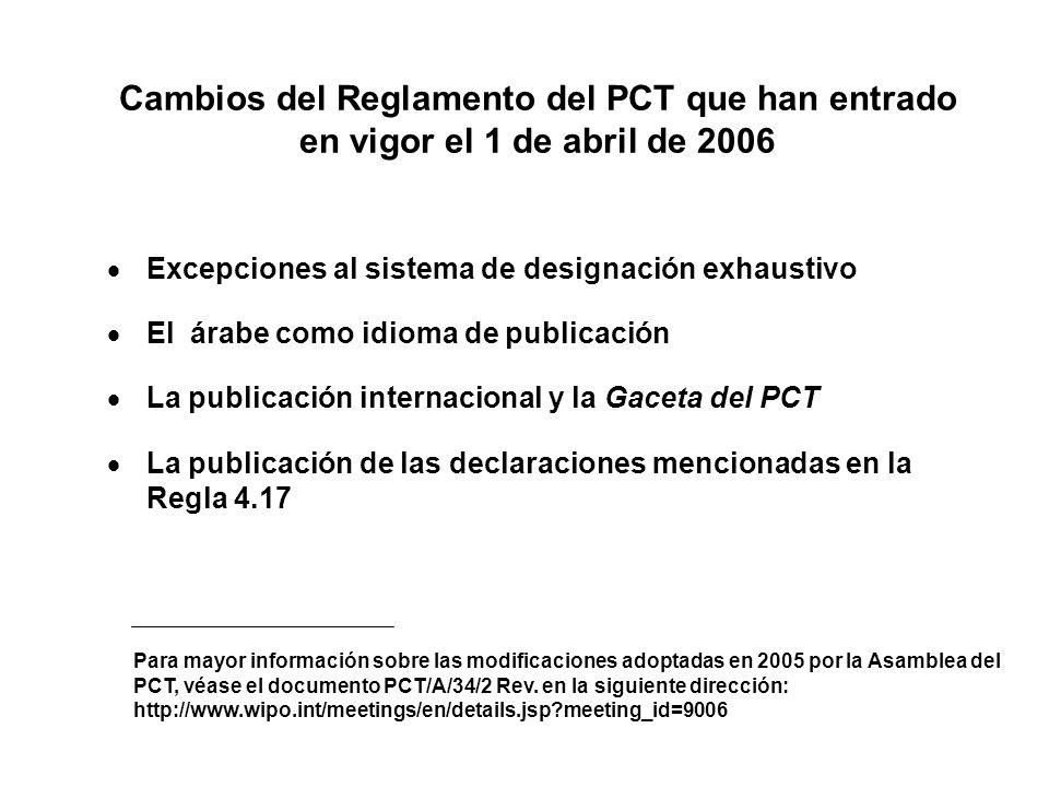 Cambios del Reglamento del PCT que han entrado en vigor el 1 de abril de 2006 Excepciones al sistema de designación exhaustivo El árabe como idioma de publicación La publicación internacional y la Gaceta del PCT La publicación de las declaraciones mencionadas en la Regla 4.17 Para mayor información sobre las modificaciones adoptadas en 2005 por la Asamblea del PCT, véase el documento PCT/A/34/2 Rev.