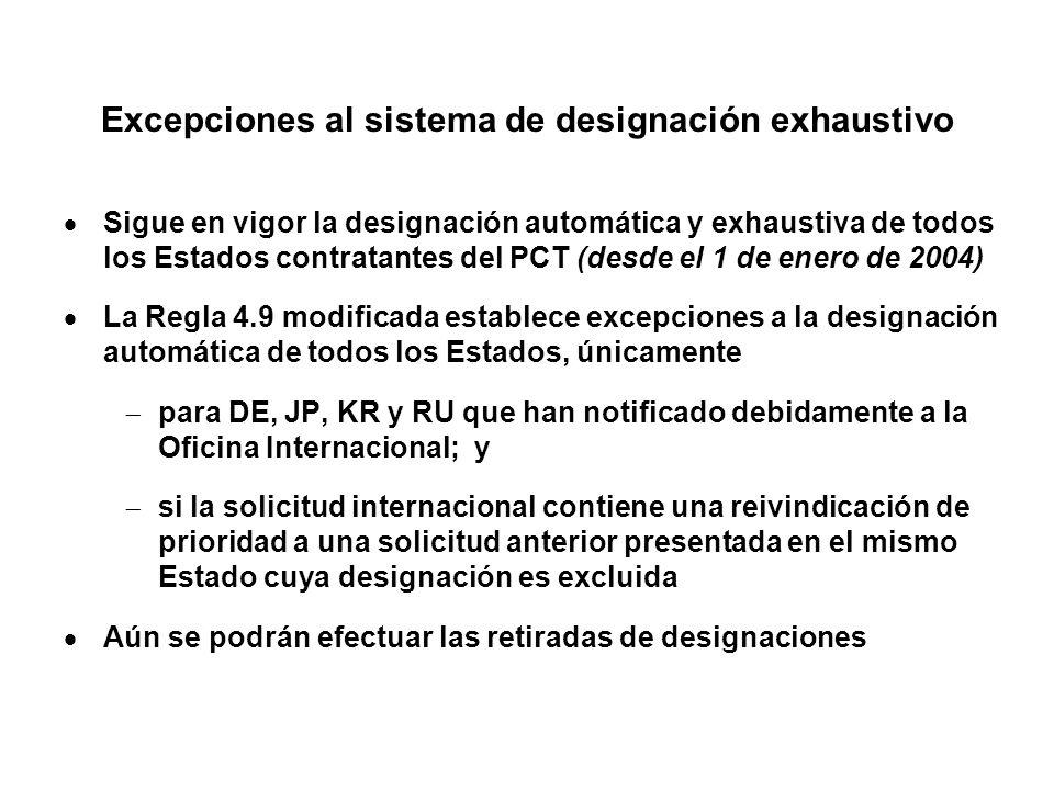 Excepciones al sistema de designación exhaustivo Sigue en vigor la designación automática y exhaustiva de todos los Estados contratantes del PCT (desde el 1 de enero de 2004) La Regla 4.9 modificada establece excepciones a la designación automática de todos los Estados, únicamente para DE, JP, KR y RU que han notificado debidamente a la Oficina Internacional; y si la solicitud internacional contiene una reivindicación de prioridad a una solicitud anterior presentada en el mismo Estado cuya designación es excluida Aún se podrán efectuar las retiradas de designaciones