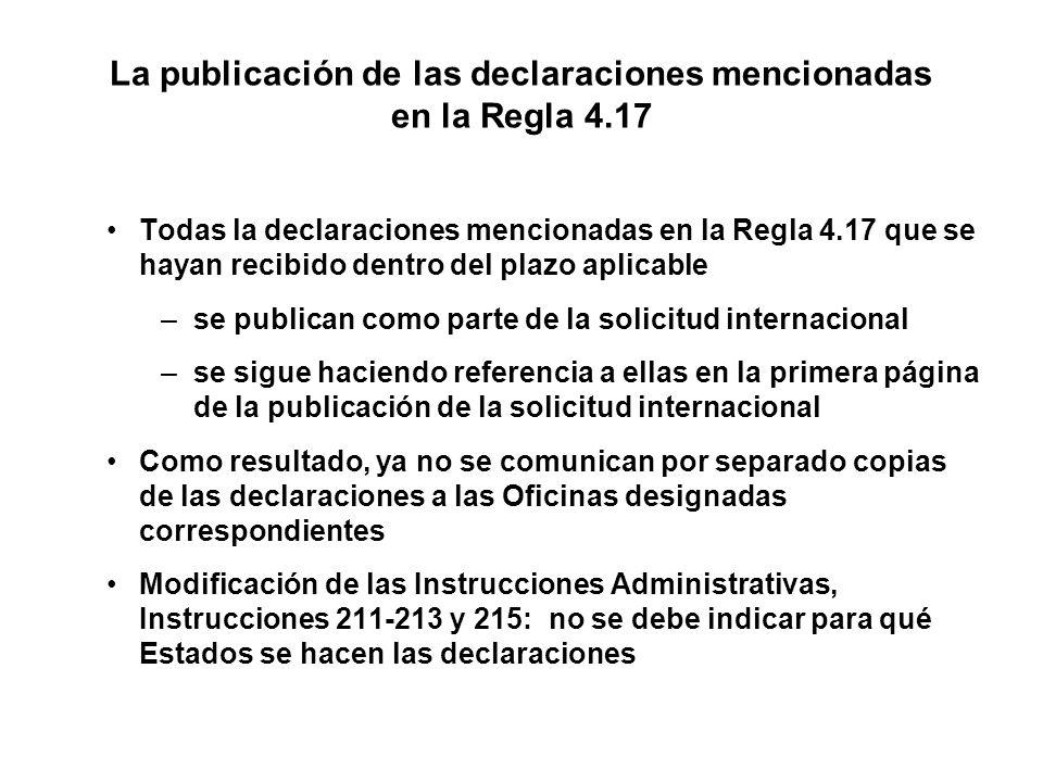 La publicación de las declaraciones mencionadas en la Regla 4.17 Todas la declaraciones mencionadas en la Regla 4.17 que se hayan recibido dentro del plazo aplicable –se publican como parte de la solicitud internacional –se sigue haciendo referencia a ellas en la primera página de la publicación de la solicitud internacional Como resultado, ya no se comunican por separado copias de las declaraciones a las Oficinas designadas correspondientes Modificación de las Instrucciones Administrativas, Instrucciones 211-213 y 215: no se debe indicar para qué Estados se hacen las declaraciones
