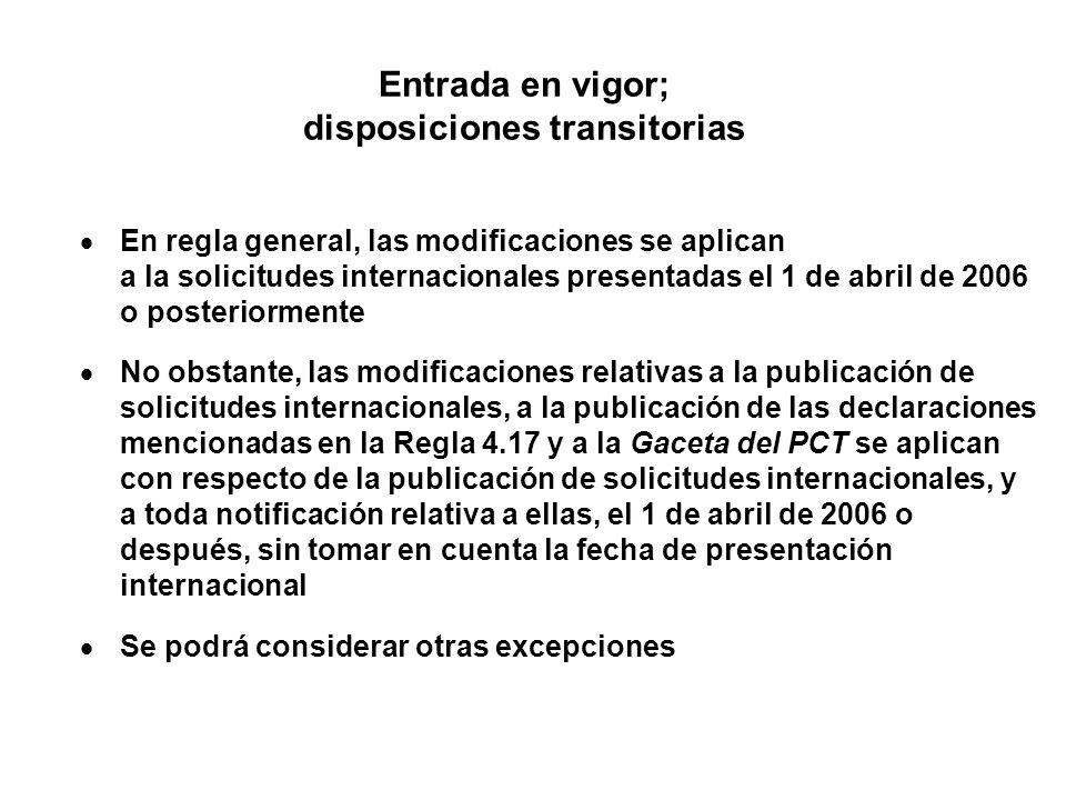 Entrada en vigor; disposiciones transitorias En regla general, las modificaciones se aplican a la solicitudes internacionales presentadas el 1 de abril de 2006 o posteriormente No obstante, las modificaciones relativas a la publicación de solicitudes internacionales, a la publicación de las declaraciones mencionadas en la Regla 4.17 y a la Gaceta del PCT se aplican con respecto de la publicación de solicitudes internacionales, y a toda notificación relativa a ellas, el 1 de abril de 2006 o después, sin tomar en cuenta la fecha de presentación internacional Se podrá considerar otras excepciones