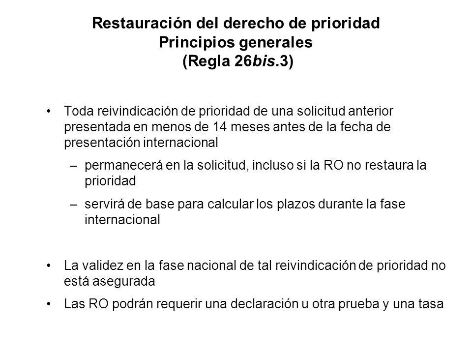 Restauración del derecho de prioridad Principios generales (Regla 26bis.3) Toda reivindicación de prioridad de una solicitud anterior presentada en menos de 14 meses antes de la fecha de presentación internacional –permanecerá en la solicitud, incluso si la RO no restaura la prioridad –servirá de base para calcular los plazos durante la fase internacional La validez en la fase nacional de tal reivindicación de prioridad no está asegurada Las RO podrán requerir una declaración u otra prueba y una tasa