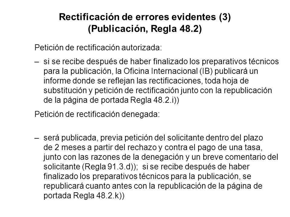 Rectificación de errores evidentes (3) (Publicación, Regla 48.2) Petición de rectificación autorizada: –si se recibe después de haber finalizado los preparativos técnicos para la publicación, la Oficina Internacional (IB) publicará un informe donde se reflejan las rectificaciones, toda hoja de substitución y petición de rectificación junto con la republicación de la página de portada Regla 48.2.i)) Petición de rectificación denegada: –será publicada, previa petición del solicitante dentro del plazo de 2 meses a partir del rechazo y contra el pago de una tasa, junto con las razones de la denegación y un breve comentario del solicitante (Regla 91.3.d)); si se recibe después de haber finalizado los preparativos técnicos para la publicación, se republicará cuanto antes con la republicación de la página de portada Regla 48.2.k))