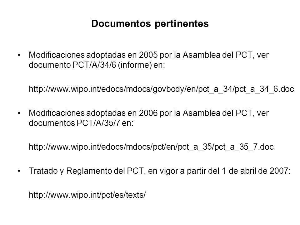 Documentos pertinentes Modificaciones adoptadas en 2005 por la Asamblea del PCT, ver documento PCT/A/34/6 (informe) en: http://www.wipo.int/edocs/mdocs/govbody/en/pct_a_34/pct_a_34_6.doc Modificaciones adoptadas en 2006 por la Asamblea del PCT, ver documentos PCT/A/35/7 en: http://www.wipo.int/edocs/mdocs/pct/en/pct_a_35/pct_a_35_7.doc Tratado y Reglamento del PCT, en vigor a partir del 1 de abril de 2007: http://www.wipo.int/pct/es/texts/
