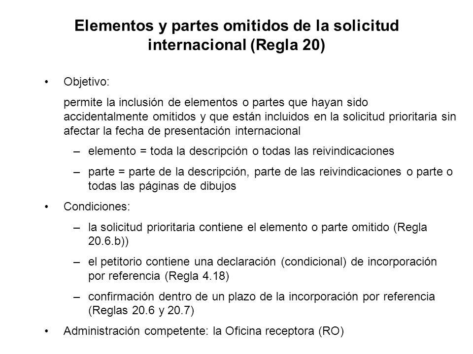Elementos y partes omitidos de la solicitud internacional (Regla 20) Objetivo: permite la inclusión de elementos o partes que hayan sido accidentalmente omitidos y que están incluidos en la solicitud prioritaria sin afectar la fecha de presentación internacional –elemento = toda la descripción o todas las reivindicaciones –parte = parte de la descripción, parte de las reivindicaciones o parte o todas las páginas de dibujos Condiciones: –la solicitud prioritaria contiene el elemento o parte omitido (Regla 20.6.b)) –el petitorio contiene una declaración (condicional) de incorporación por referencia (Regla 4.18) –confirmación dentro de un plazo de la incorporación por referencia (Reglas 20.6 y 20.7) Administración competente: la Oficina receptora (RO)