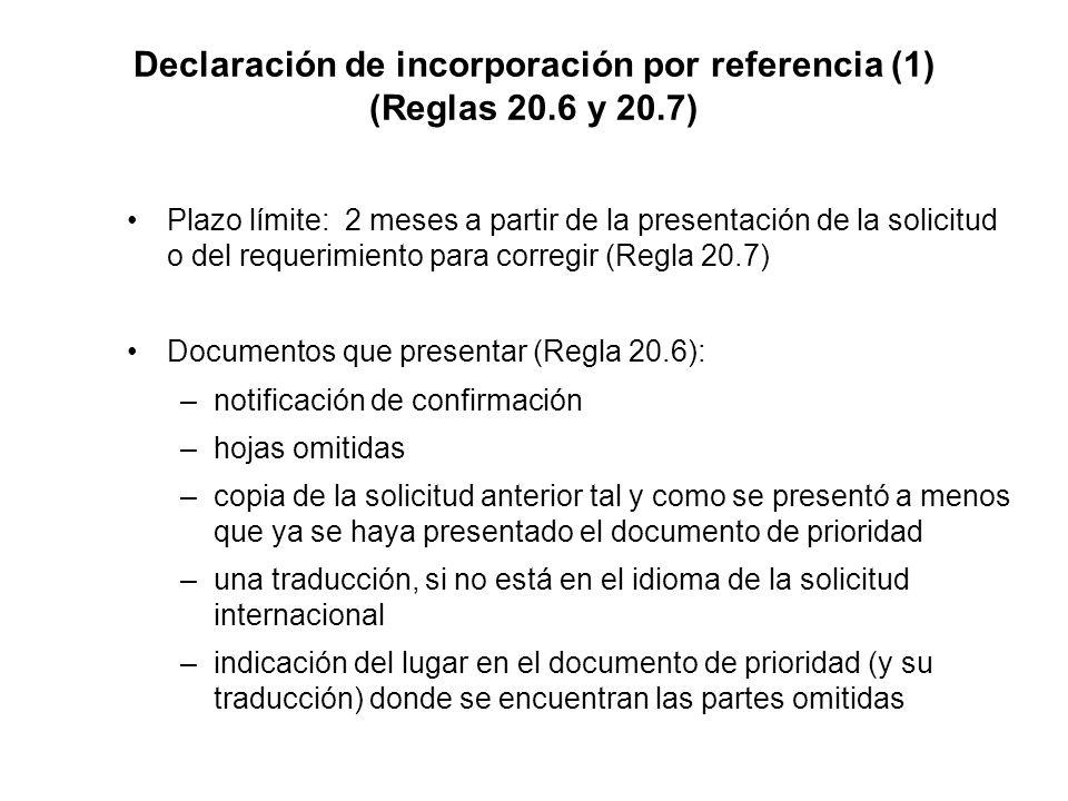 Declaración de incorporación por referencia (1) (Reglas 20.6 y 20.7) Plazo límite: 2 meses a partir de la presentación de la solicitud o del requerimiento para corregir (Regla 20.7) Documentos que presentar (Regla 20.6): –notificación de confirmación –hojas omitidas –copia de la solicitud anterior tal y como se presentó a menos que ya se haya presentado el documento de prioridad –una traducción, si no está en el idioma de la solicitud internacional –indicación del lugar en el documento de prioridad (y su traducción) donde se encuentran las partes omitidas