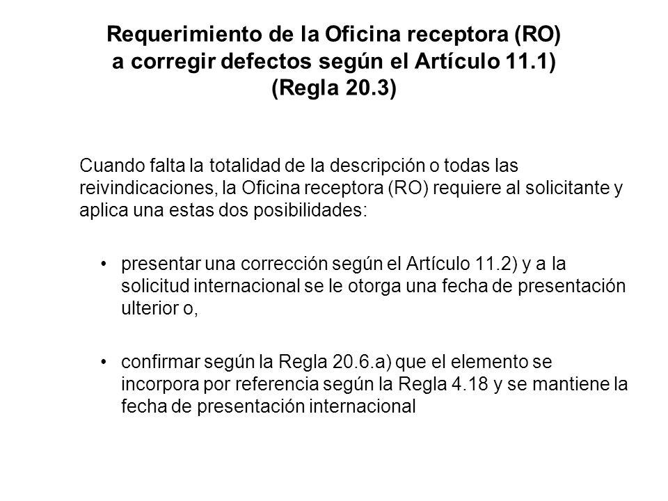 Requerimiento de la Oficina receptora (RO) a corregir defectos según el Artículo 11.1) (Regla 20.3) Cuando falta la totalidad de la descripción o todas las reivindicaciones, la Oficina receptora (RO) requiere al solicitante y aplica una estas dos posibilidades: presentar una corrección según el Artículo 11.2) y a la solicitud internacional se le otorga una fecha de presentación ulterior o, confirmar según la Regla 20.6.a) que el elemento se incorpora por referencia según la Regla 4.18 y se mantiene la fecha de presentación internacional