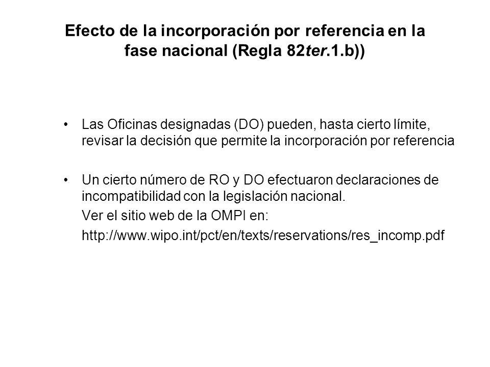 Efecto de la incorporación por referencia en la fase nacional (Regla 82ter.1.b)) Las Oficinas designadas (DO) pueden, hasta cierto límite, revisar la decisión que permite la incorporación por referencia Un cierto número de RO y DO efectuaron declaraciones de incompatibilidad con la legislación nacional.