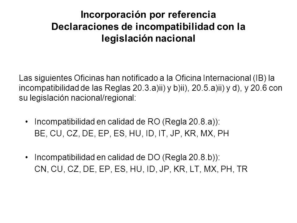 Incorporación por referencia Declaraciones de incompatibilidad con la legislación nacional Las siguientes Oficinas han notificado a la Oficina Internacional (IB) la incompatibilidad de las Reglas 20.3.a)ii) y b)ii), 20.5.a)ii) y d), y 20.6 con su legislación nacional/regional: Incompatibilidad en calidad de RO (Regla 20.8.a)): BE, CU, CZ, DE, EP, ES, HU, ID, IT, JP, KR, MX, PH Incompatibilidad en calidad de DO (Regla 20.8.b)): CN, CU, CZ, DE, EP, ES, HU, ID, JP, KR, LT, MX, PH, TR