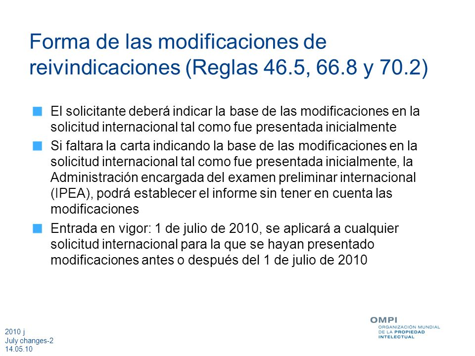 2010 j July changes-2 14.05.10 Forma de las modificaciones de reivindicaciones (Reglas 46.5, 66.8 y 70.2) El solicitante deberá indicar la base de las modificaciones en la solicitud internacional tal como fue presentada inicialmente Si faltara la carta indicando la base de las modificaciones en la solicitud internacional tal como fue presentada inicialmente, la Administración encargada del examen preliminar internacional (IPEA), podrá establecer el informe sin tener en cuenta las modificaciones Entrada en vigor: 1 de julio de 2010, se aplicará a cualquier solicitud internacional para la que se hayan presentado modificaciones antes o después del 1 de julio de 2010