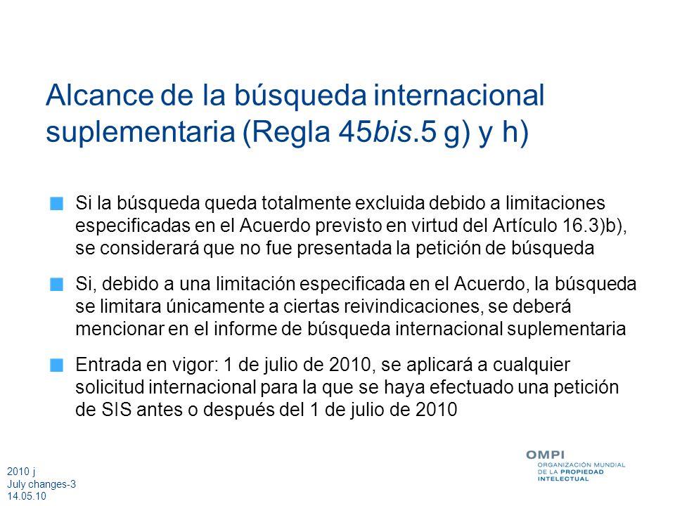 2010 j July changes-4 14.05.10 Ejemplos de limitaciones Regla 45bis.9.c) modificada La Administración encargada de la búsqueda suplementaria puede limitar el alcance de la búsqueda internacional suplementaria a un número determinado de reivindicaciones Entrada en vigor: 1 de julio de 2010, se aplicará a cualquier solicitud internacional para la que se haya efectuado una petición de SIS antes o después del 1 de julio de 2010