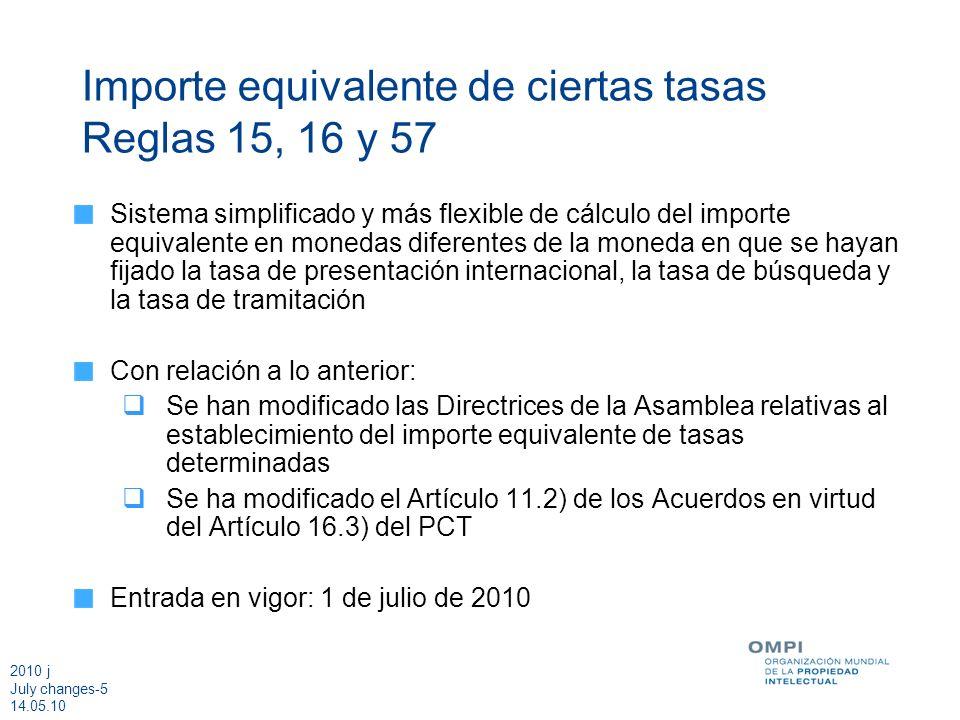 2010 j July changes-5 14.05.10 Importe equivalente de ciertas tasas Reglas 15, 16 y 57 Sistema simplificado y más flexible de cálculo del importe equivalente en monedas diferentes de la moneda en que se hayan fijado la tasa de presentación internacional, la tasa de búsqueda y la tasa de tramitación Con relación a lo anterior: Se han modificado las Directrices de la Asamblea relativas al establecimiento del importe equivalente de tasas determinadas Se ha modificado el Artículo 11.2) de los Acuerdos en virtud del Artículo 16.3) del PCT Entrada en vigor: 1 de julio de 2010