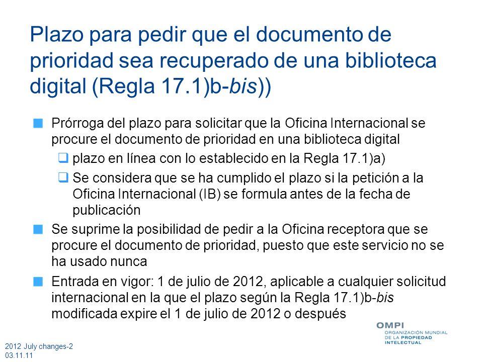 2012 July changes-2 03.11.11 Plazo para pedir que el documento de prioridad sea recuperado de una biblioteca digital (Regla 17.1)b-bis)) Prórroga del plazo para solicitar que la Oficina Internacional se procure el documento de prioridad en una biblioteca digital plazo en línea con lo establecido en la Regla 17.1)a) Se considera que se ha cumplido el plazo si la petición a la Oficina Internacional (IB) se formula antes de la fecha de publicación Se suprime la posibilidad de pedir a la Oficina receptora que se procure el documento de prioridad, puesto que este servicio no se ha usado nunca Entrada en vigor: 1 de julio de 2012, aplicable a cualquier solicitud internacional en la que el plazo según la Regla 17.1)b-bis modificada expire el 1 de julio de 2012 o después