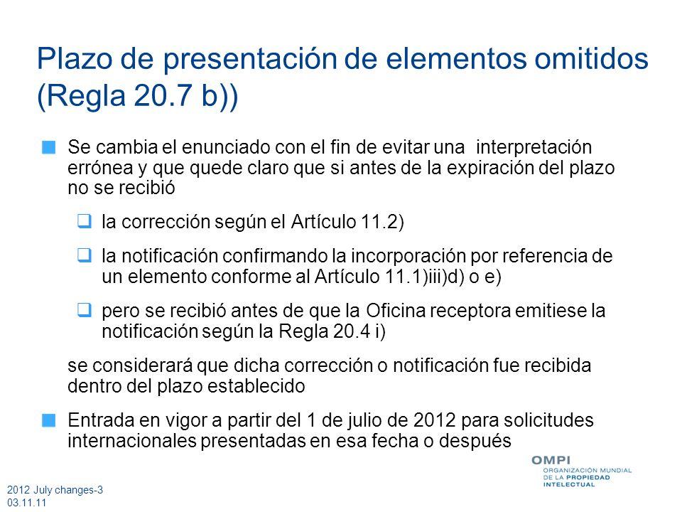 2012 July changes-3 03.11.11 Plazo de presentación de elementos omitidos (Regla 20.7 b)) Se cambia el enunciado con el fin de evitar una interpretación errónea y que quede claro que si antes de la expiración del plazo no se recibió la corrección según el Artículo 11.2) la notificación confirmando la incorporación por referencia de un elemento conforme al Artículo 11.1)iii)d) o e) pero se recibió antes de que la Oficina receptora emitiese la notificación según la Regla 20.4 i) se considerará que dicha corrección o notificación fue recibida dentro del plazo establecido Entrada en vigor a partir del 1 de julio de 2012 para solicitudes internacionales presentadas en esa fecha o después