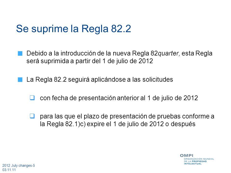 2012 July changes-5 03.11.11 Se suprime la Regla 82.2 Debido a la introducción de la nueva Regla 82quarter, esta Regla será suprimida a partir del 1 de julio de 2012 La Regla 82.2 seguirá aplicándose a las solicitudes con fecha de presentación anterior al 1 de julio de 2012 para las que el plazo de presentación de pruebas conforme a la Regla 82.1)c) expire el 1 de julio de 2012 o después