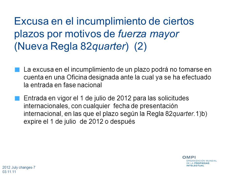 2012 July changes-7 03.11.11 Excusa en el incumplimiento de ciertos plazos por motivos de fuerza mayor (Nueva Regla 82quarter) (2) La excusa en el incumplimiento de un plazo podrá no tomarse en cuenta en una Oficina designada ante la cual ya se ha efectuado la entrada en fase nacional Entrada en vigor el 1 de julio de 2012 para las solicitudes internacionales, con cualquier fecha de presentación internacional, en las que el plazo según la Regla 82quarter.1)b) expire el 1 de julio de 2012 o después