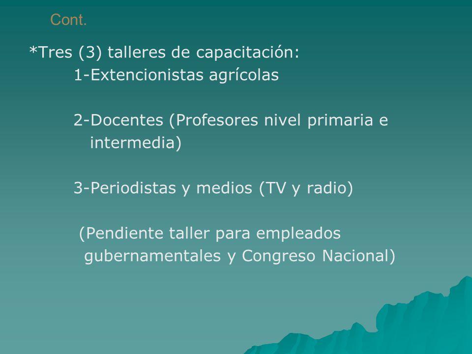 Cont. *Tres (3) talleres de capacitación: 1-Extencionistas agrícolas 2-Docentes (Profesores nivel primaria e intermedia) 3-Periodistas y medios (TV y