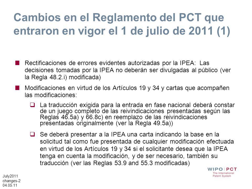 July2011 changes-2 04.05.11 Cambios en el Reglamento del PCT que entraron en vigor el 1 de julio de 2011 (1) Rectificaciones de errores evidentes autorizadas por la IPEA: Las decisiones tomadas por la IPEA no deberán ser divulgadas al público (ver la Regla 48.2.i) modificada) Modificaciones en virtud de los Artículos 19 y 34 y cartas que acompañen las modificaciones: La traducción exigida para la entrada en fase nacional deberá constar de un juego completo de las reivindicaciones presentadas según las Reglas 46.5a) y 66.8c) en reemplazo de las reivindicaciones presentadas originalmente (ver la Regla 49.5a)) Se deberá presentar a la IPEA una carta indicando la base en la solicitud tal como fue presentada de cualquier modificación efectuada en virtud de los Artículos 19 y 34 si el solicitante desea que la IPEA tenga en cuenta la modificación, y de ser necesario, también su traducción (ver las Reglas 53.9 and 55.3 modificadas)
