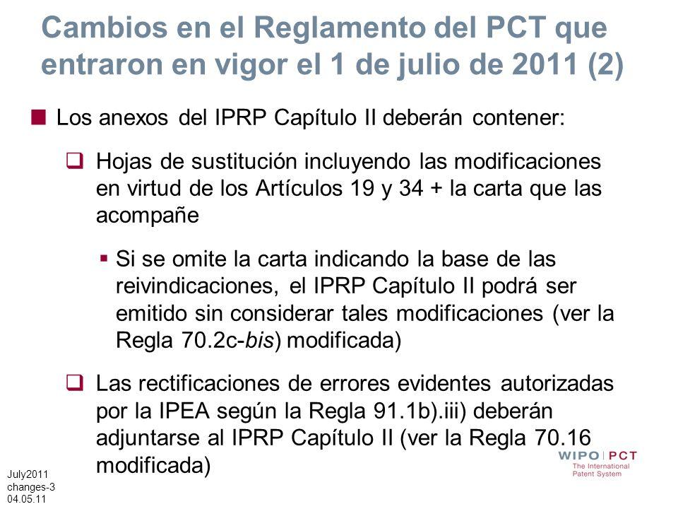 July2011 changes-3 04.05.11 Cambios en el Reglamento del PCT que entraron en vigor el 1 de julio de 2011 (2) Los anexos del IPRP Capítulo II deberán contener: Hojas de sustitución incluyendo las modificaciones en virtud de los Artículos 19 y 34 + la carta que las acompañe Si se omite la carta indicando la base de las reivindicaciones, el IPRP Capítulo II podrá ser emitido sin considerar tales modificaciones (ver la Regla 70.2c-bis) modificada) Las rectificaciones de errores evidentes autorizadas por la IPEA según la Regla 91.1b).iii) deberán adjuntarse al IPRP Capítulo II (ver la Regla 70.16 modificada)