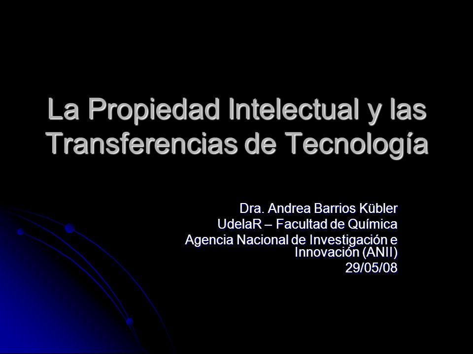 La Propiedad Intelectual y las Transferencias de Tecnología Dra. Andrea Barrios Kübler UdelaR – Facultad de Química Agencia Nacional de Investigación