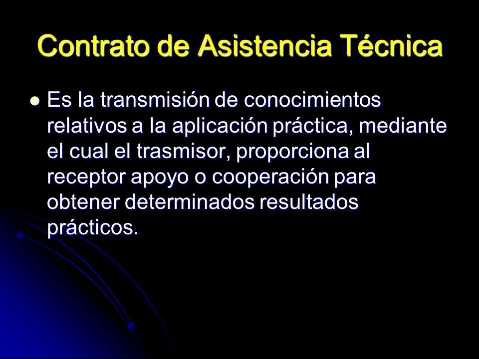 Contrato de Asistencia Técnica Es la transmisión de conocimientos relativos a la aplicación práctica, mediante el cual el trasmisor, proporciona al re