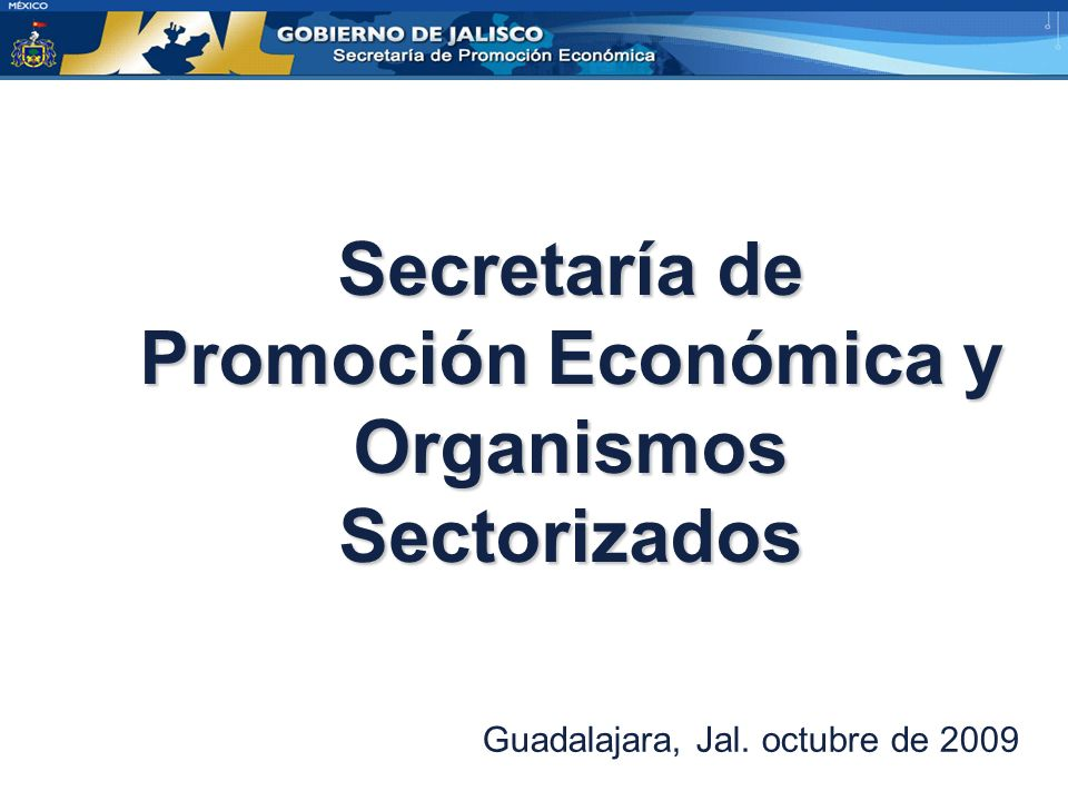 Secretaría de Promoción Económica y Organismos Sectorizados Guadalajara, Jal. octubre de 2009