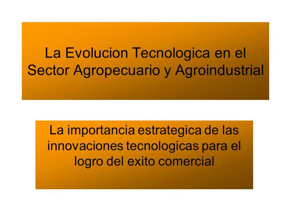 La Evolucion Tecnologica en el Sector Agropecuario y Agroindustrial La importancia estrategica de las innovaciones tecnologicas para el logro del exit