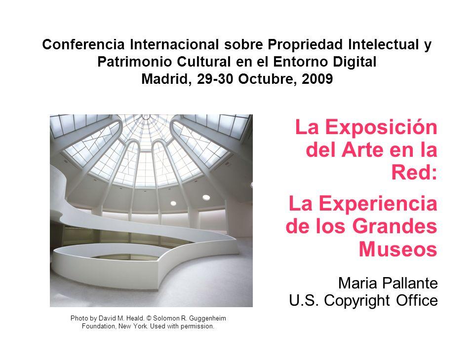 Conferencia Internacional sobre Propriedad Intelectual y Patrimonio Cultural en el Entorno Digital Madrid, 29-30 Octubre, 2009 La Exposición del Arte en la Red: La Experiencia de los Grandes Museos Maria Pallante U.S.