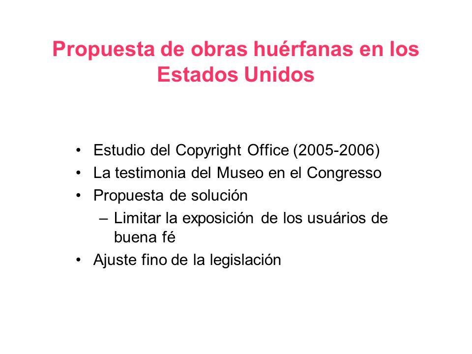 Propuesta de obras huérfanas en los Estados Unidos Estudio del Copyright Office (2005-2006) La testimonia del Museo en el Congresso Propuesta de solución –Limitar la exposición de los usuários de buena fé Ajuste fino de la legislación