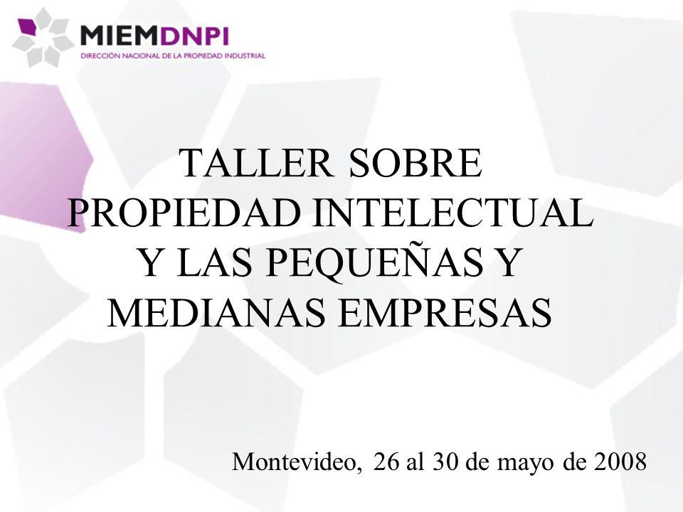 TALLER SOBRE PROPIEDAD INTELECTUAL Y LAS PEQUEÑAS Y MEDIANAS EMPRESAS Montevideo, 26 al 30 de mayo de 2008
