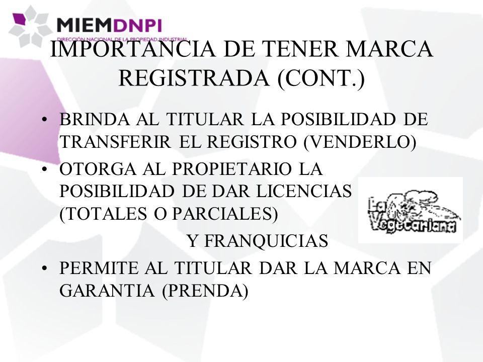 IMPORTANCIA DE TENER MARCA REGISTRADA (CONT.) BRINDA AL TITULAR LA POSIBILIDAD DE TRANSFERIR EL REGISTRO (VENDERLO) OTORGA AL PROPIETARIO LA POSIBILIDAD DE DAR LICENCIAS (TOTALES O PARCIALES) Y FRANQUICIAS PERMITE AL TITULAR DAR LA MARCA EN GARANTIA (PRENDA)