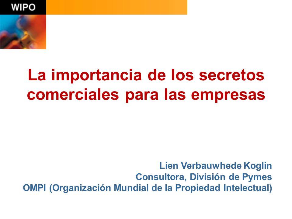 La importancia de los secretos comerciales para las empresas Lien Verbauwhede Koglin Consultora, División de Pymes OMPI (Organización Mundial de la Propiedad Intelectual)