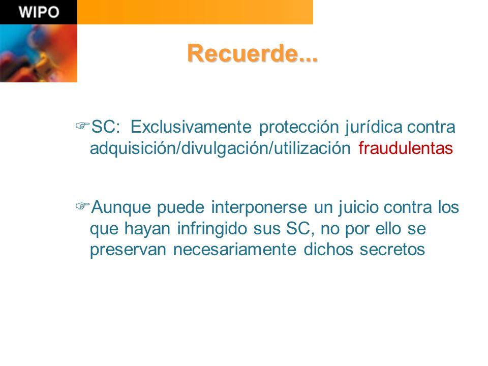 SC: Exclusivamente protección jurídica contra adquisición/divulgación/utilización fraudulentas Aunque puede interponerse un juicio contra los que hayan infringido sus SC, no por ello se preservan necesariamente dichos secretos Recuerde...