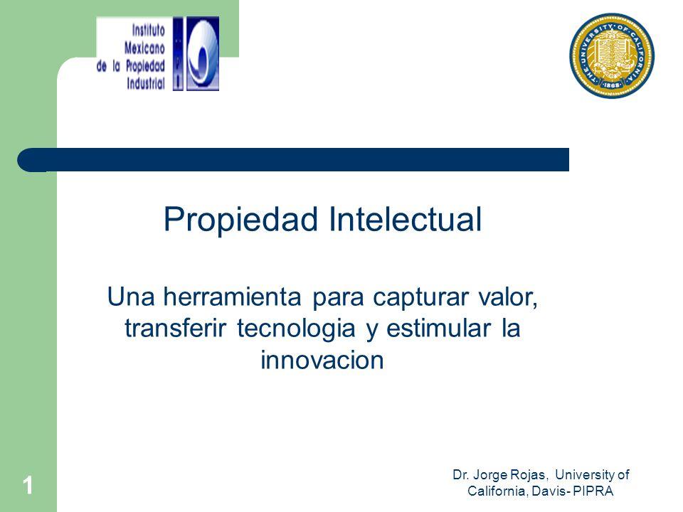 Dr. Jorge Rojas, University of California, Davis- PIPRA 1 Propiedad Intelectual Una herramienta para capturar valor, transferir tecnologia y estimular