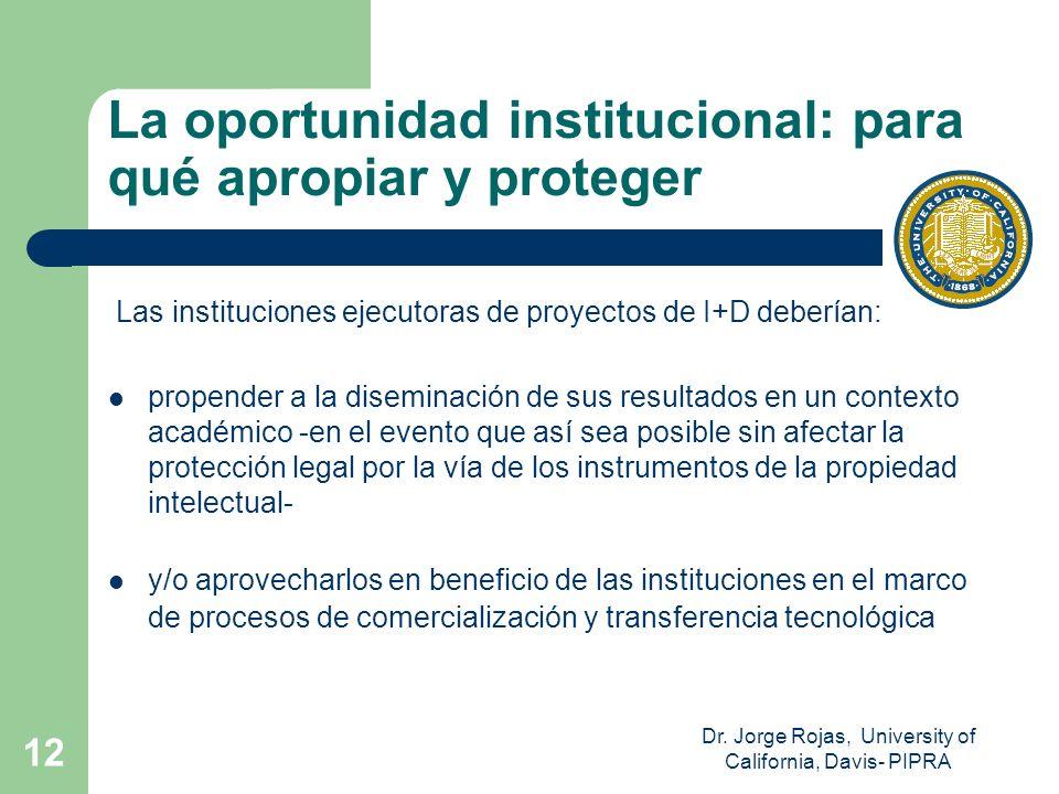 Dr. Jorge Rojas, University of California, Davis- PIPRA 12 La oportunidad institucional: para qué apropiar y proteger Las instituciones ejecutoras de