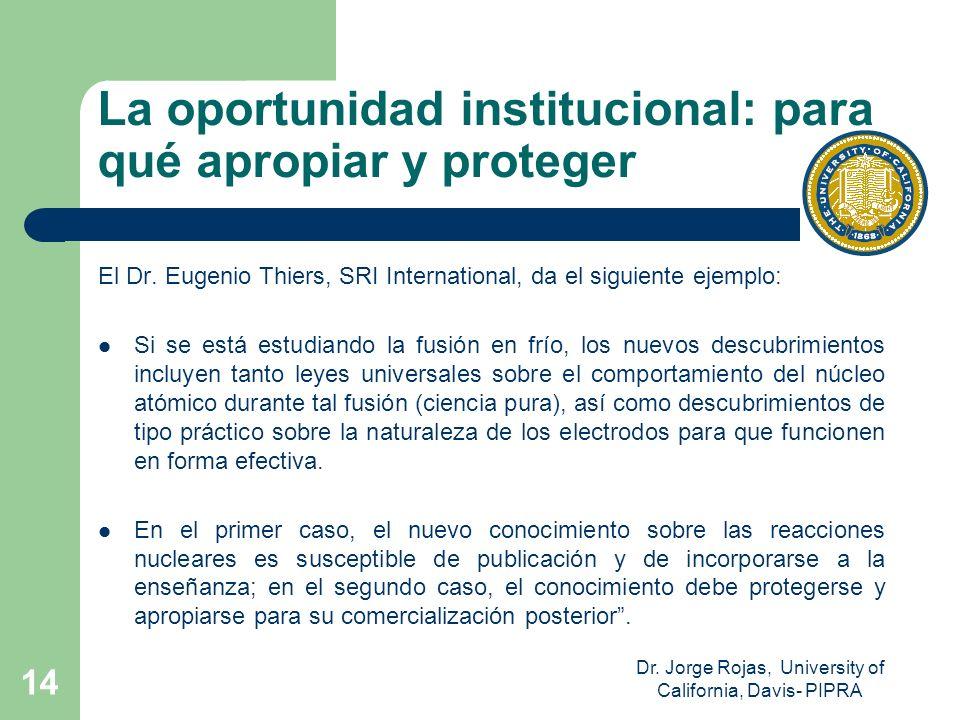 Dr. Jorge Rojas, University of California, Davis- PIPRA 14 La oportunidad institucional: para qué apropiar y proteger El Dr. Eugenio Thiers, SRI Inter