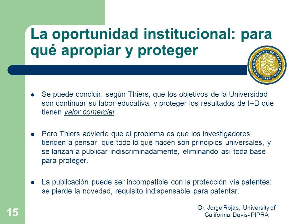 Dr. Jorge Rojas, University of California, Davis- PIPRA 15 La oportunidad institucional: para qué apropiar y proteger Se puede concluir, según Thiers,