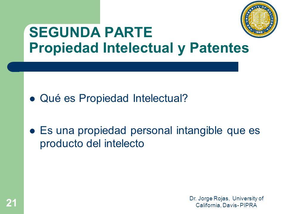 Dr. Jorge Rojas, University of California, Davis- PIPRA 21 SEGUNDA PARTE Propiedad Intelectual y Patentes Qué es Propiedad Intelectual? Es una propied