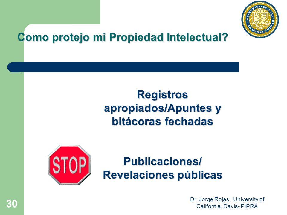 Dr. Jorge Rojas, University of California, Davis- PIPRA 30 Como protejo mi Propiedad Intelectual? Registros apropiados/Apuntes y bitácoras fechadas Pu