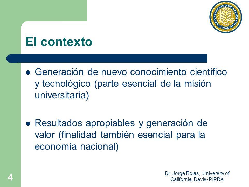 Dr. Jorge Rojas, University of California, Davis- PIPRA 4 El contexto Generación de nuevo conocimiento científico y tecnológico (parte esencial de la