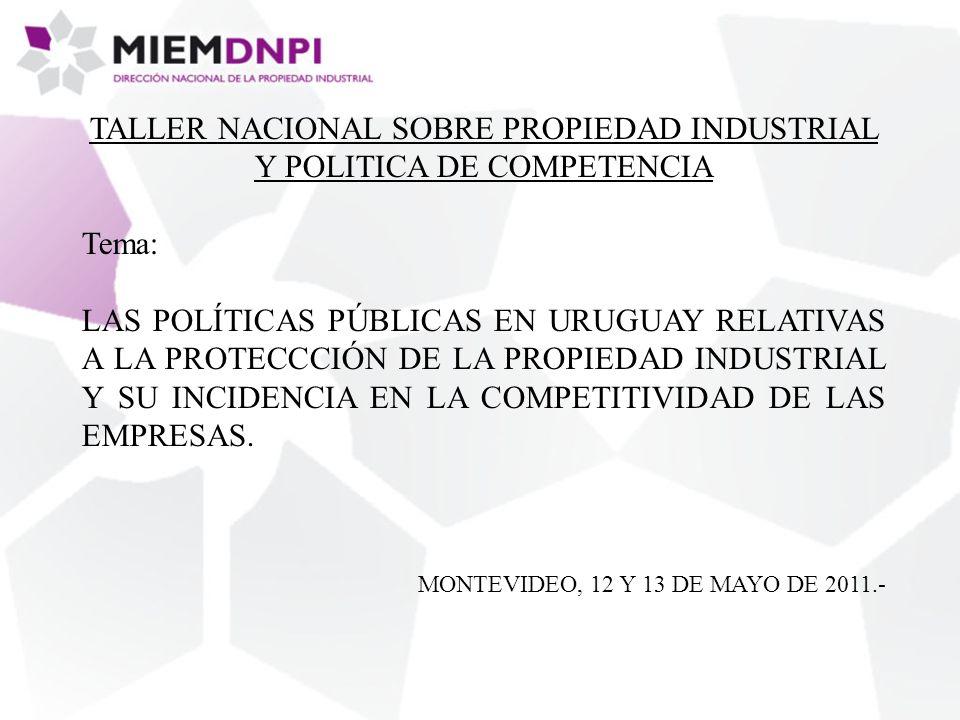 TALLER NACIONAL SOBRE PROPIEDAD INDUSTRIAL Y POLITICA DE COMPETENCIA Tema: LAS POLÍTICAS PÚBLICAS EN URUGUAY RELATIVAS A LA PROTECCCIÓN DE LA PROPIEDAD INDUSTRIAL Y SU INCIDENCIA EN LA COMPETITIVIDAD DE LAS EMPRESAS.