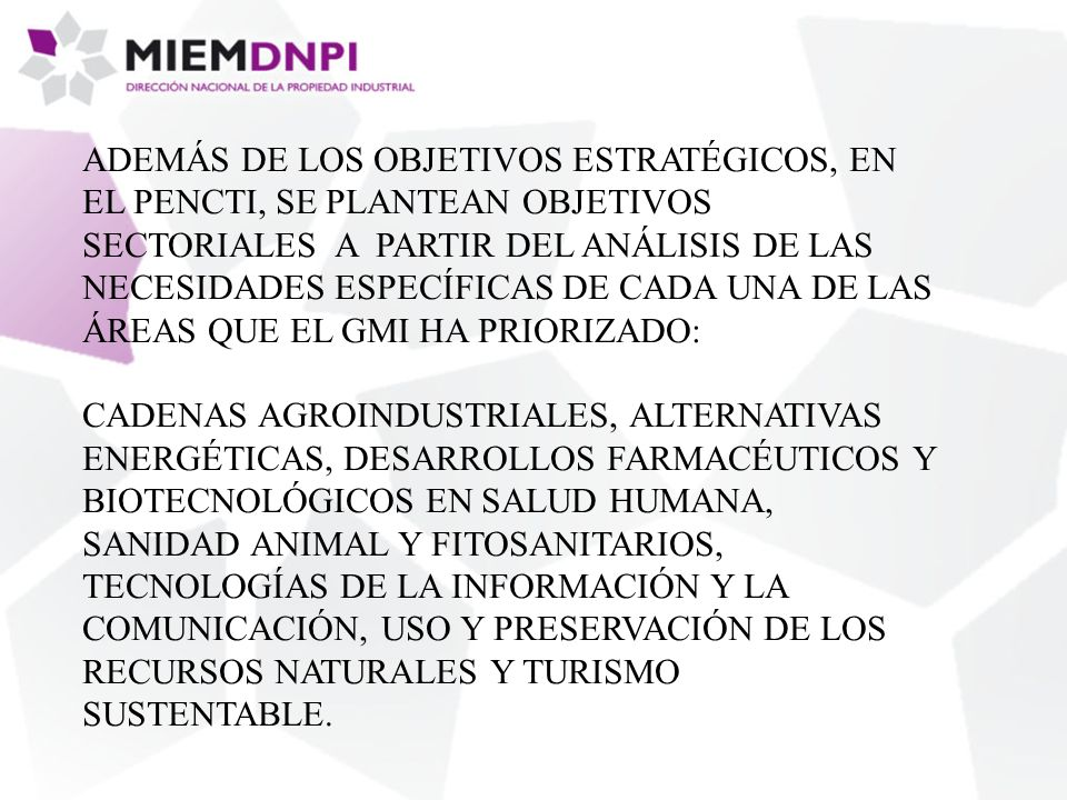 ADEMÁS DE LOS OBJETIVOS ESTRATÉGICOS, EN EL PENCTI, SE PLANTEAN OBJETIVOS SECTORIALES A PARTIR DEL ANÁLISIS DE LAS NECESIDADES ESPECÍFICAS DE CADA UNA DE LAS ÁREAS QUE EL GMI HA PRIORIZADO: CADENAS AGROINDUSTRIALES, ALTERNATIVAS ENERGÉTICAS, DESARROLLOS FARMACÉUTICOS Y BIOTECNOLÓGICOS EN SALUD HUMANA, SANIDAD ANIMAL Y FITOSANITARIOS, TECNOLOGÍAS DE LA INFORMACIÓN Y LA COMUNICACIÓN, USO Y PRESERVACIÓN DE LOS RECURSOS NATURALES Y TURISMO SUSTENTABLE.