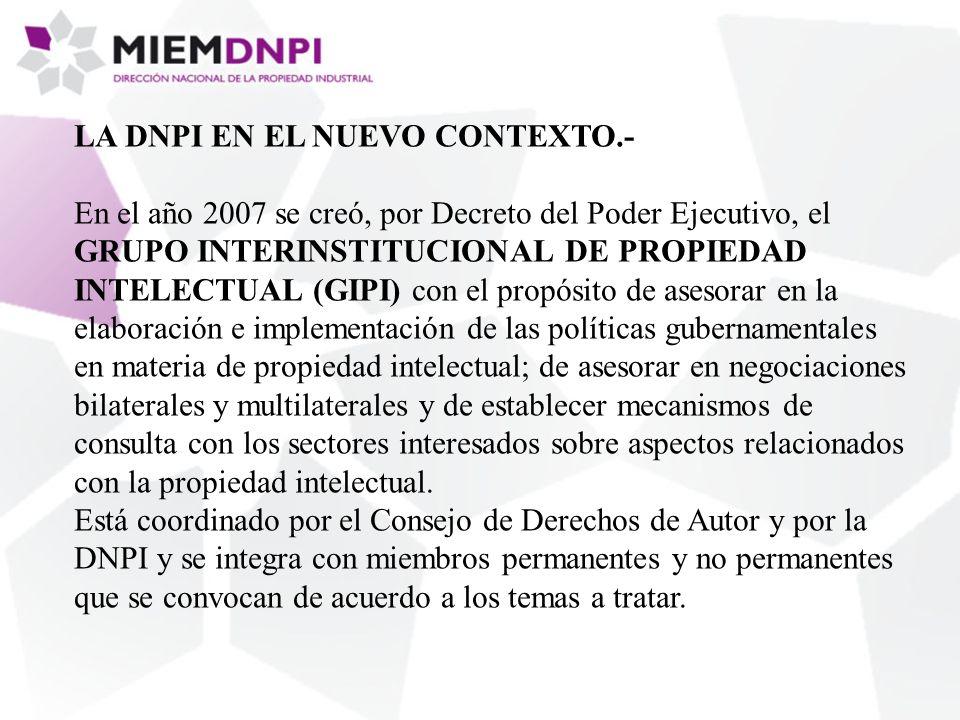 LA DNPI EN EL NUEVO CONTEXTO.- En el año 2007 se creó, por Decreto del Poder Ejecutivo, el GRUPO INTERINSTITUCIONAL DE PROPIEDAD INTELECTUAL (GIPI) con el propósito de asesorar en la elaboración e implementación de las políticas gubernamentales en materia de propiedad intelectual; de asesorar en negociaciones bilaterales y multilaterales y de establecer mecanismos de consulta con los sectores interesados sobre aspectos relacionados con la propiedad intelectual.