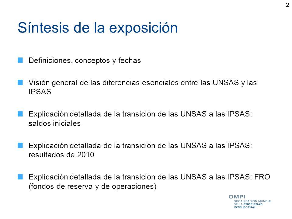 3 Definiciones, conceptos, fechas (1) UNSAS e IPSAS: Definiciones Conceptos esenciales de las IPSAS: Base contable de acumulación Hipótesis de negocio en marcha (entidad en funcionamiento) Adopción de las IPSAS por la OMPI en 2010